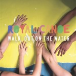 Royal Canoe – Walk Out On The Water